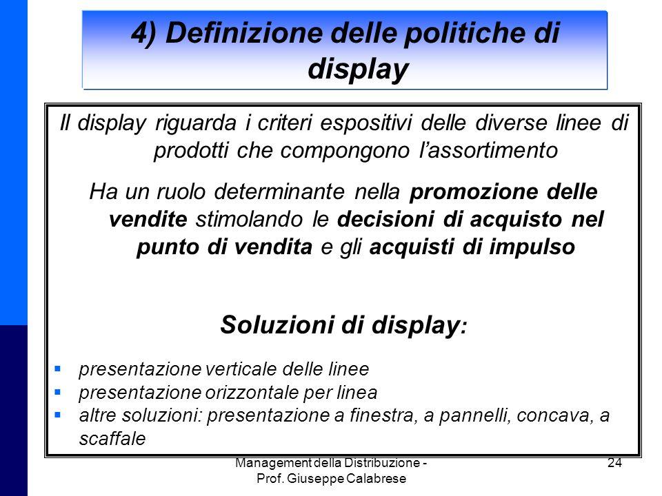 Management della Distribuzione - Prof. Giuseppe Calabrese 24 4) Definizione delle politiche di display Il display riguarda i criteri espositivi delle