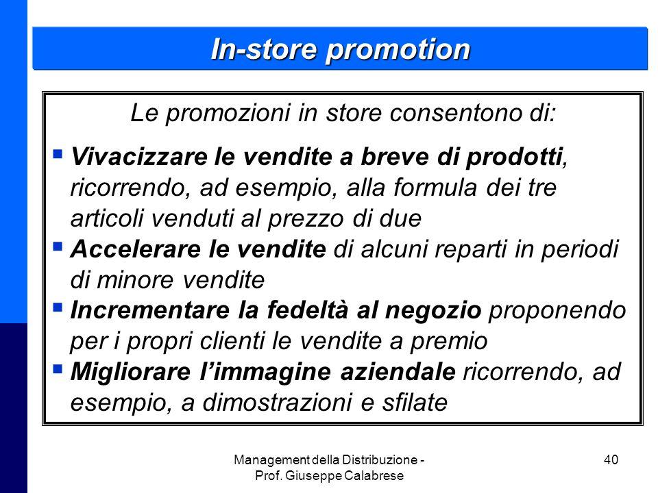 Management della Distribuzione - Prof. Giuseppe Calabrese 40 In-store promotion Le promozioni in store consentono di:  Vivacizzare le vendite a breve