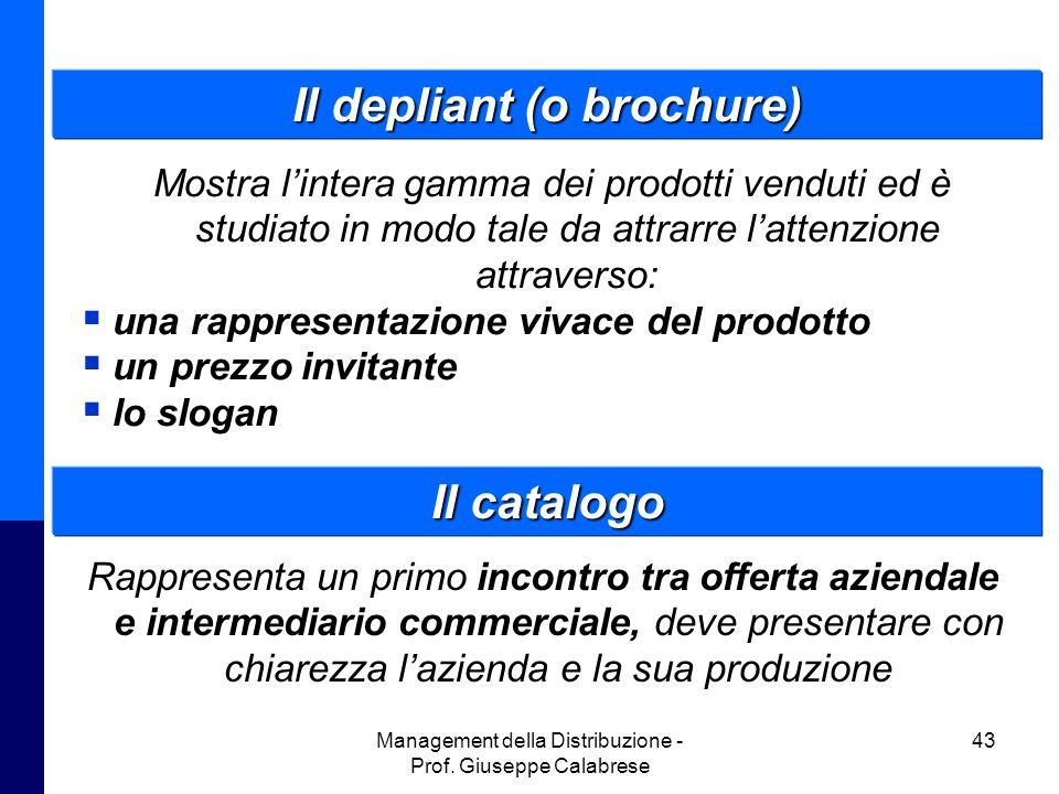 Management della Distribuzione - Prof. Giuseppe Calabrese 43 Il depliant (o brochure) Mostra l'intera gamma dei prodotti venduti ed è studiato in modo