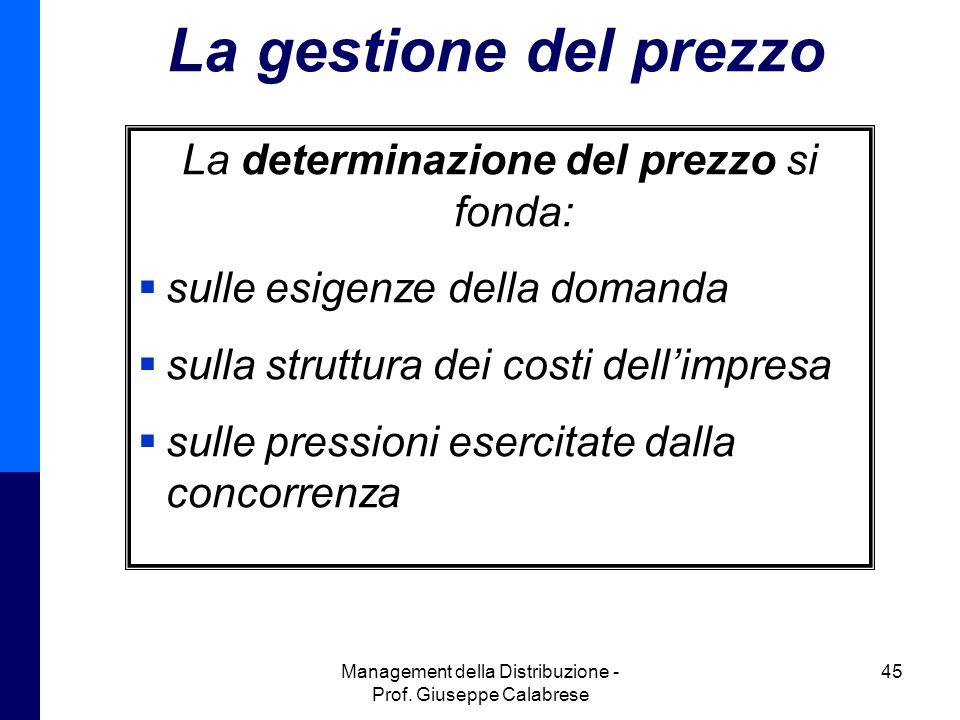 Management della Distribuzione - Prof. Giuseppe Calabrese 45 La gestione del prezzo La determinazione del prezzo si fonda:  sulle esigenze della doma