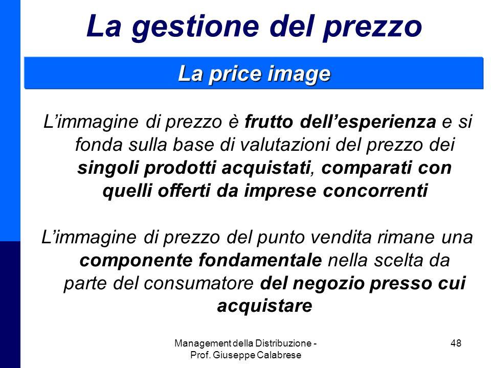 Management della Distribuzione - Prof. Giuseppe Calabrese 48 La gestione del prezzo La price image L'immagine di prezzo è frutto dell'esperienza e si