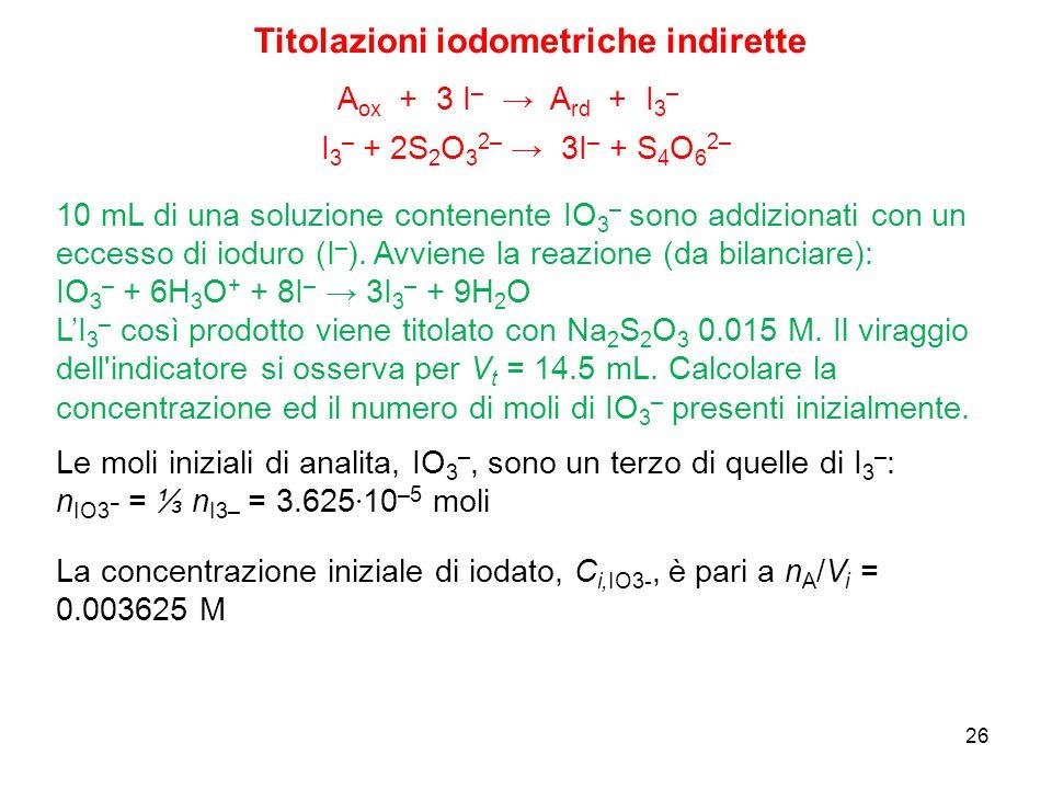 26 I 3 – + 2S 2 O 3 2– → 3I – + S 4 O 6 2– A ox + 3 I – → A rd + I 3 – 10 mL di una soluzione contenente IO 3 – sono addizionati con un eccesso di iod