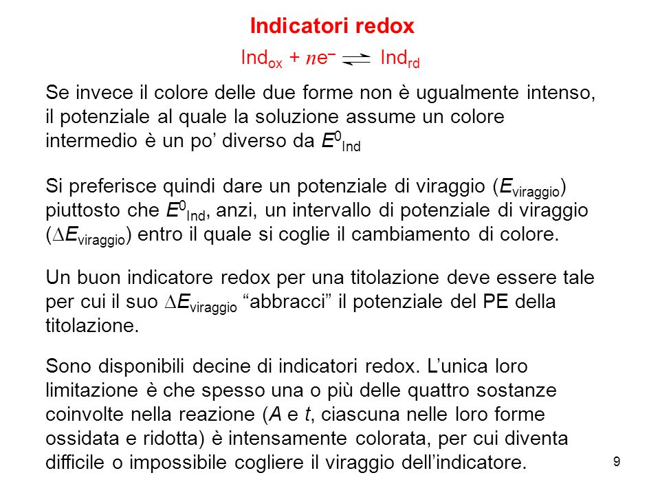 9 Indicatori redox Ind ox + n e – Ind rd Se invece il colore delle due forme non è ugualmente intenso, il potenziale al quale la soluzione assume un c