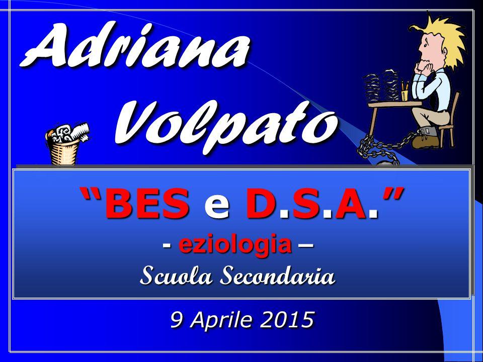 """Adriana Adriana Volpato Volpato Adriana Adriana Volpato Volpato 9 Aprile 2015 """"BES e D.S.A."""" - eziologia – Scuola Secondaria """"BES e D.S.A."""" - eziologi"""