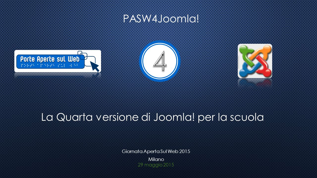 PASW4Joomla! La Quarta versione di Joomla! per la scuola 29 maggio 2015 Giornata Aperta Sul Web 2015 Milano