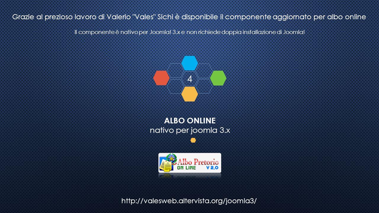http://valesweb.altervista.org/joomla3/ ALBO ONLINE nativo per joomla 3.x 4 Grazie al prezioso lavoro di Valerio