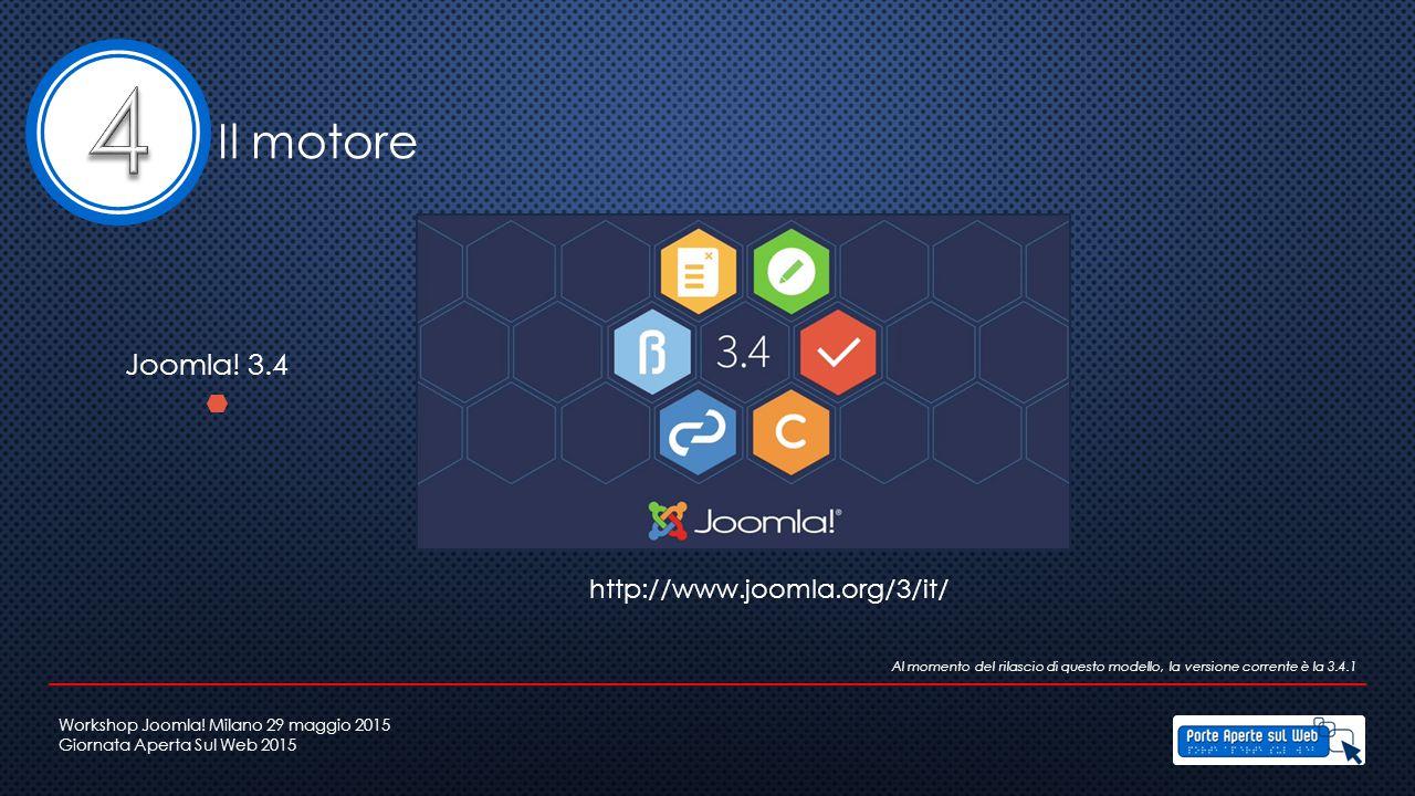 Il motore Joomla! 3.4 Al momento del rilascio di questo modello, la versione corrente è la 3.4.1 http://www.joomla.org/3/it/ Workshop Joomla! Milano 2