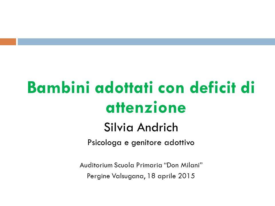 Bambini adottati con deficit di attenzione Silvia Andrich Psicologa e genitore adottivo Auditorium Scuola Primaria Don Milani Pergine Valsugana, 18 aprile 2015