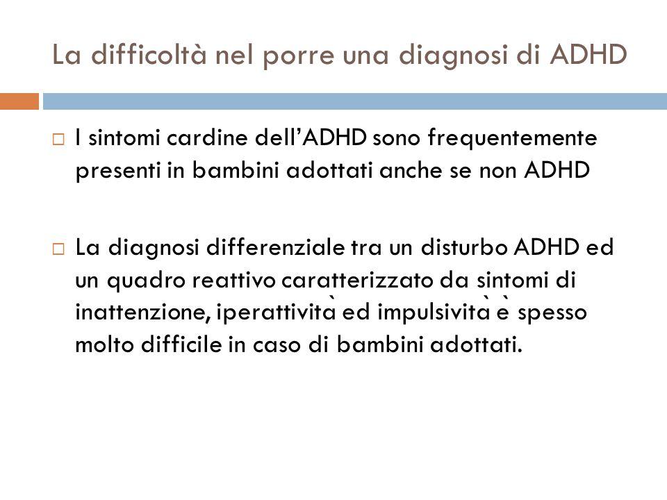 La difficoltà nel porre una diagnosi di ADHD  I sintomi cardine dell'ADHD sono frequentemente presenti in bambini adottati anche se non ADHD  La diagnosi differenziale tra un disturbo ADHD ed un quadro reattivo caratterizzato da sintomi di inattenzione, iperattivita ̀ ed impulsivita ̀ e ̀ spesso molto difficile in caso di bambini adottati.