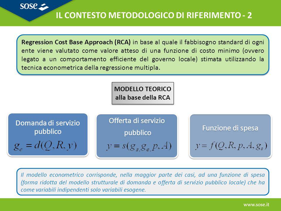 Considerata l'eterogeneità e la complessità dei comuni, la metodologia di determinazione dei fabbisogni standard che si è ritenuta più adatta è il Regression Cost Base Approach (RCA): - sia nella sua forma pura (stima di una funzione di costo) - sia in quella basata sulla stima di una funzione di spesa Considerata l'eterogeneità e la complessità dei comuni, la metodologia di determinazione dei fabbisogni standard che si è ritenuta più adatta è il Regression Cost Base Approach (RCA): - sia nella sua forma pura (stima di una funzione di costo) - sia in quella basata sulla stima di una funzione di spesa L'approccio RCA viene tarato alle caratteristiche specifiche di ogni funzione adottando modelli di stima differenti.