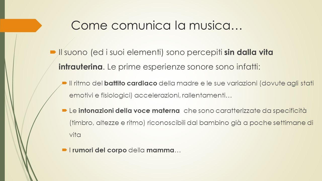 Come comunica la musica…  Il suono (ed i suoi elementi) sono percepiti sin dalla vita intrauterina. Le prime esperienze sonore sono infatti:  Il rit