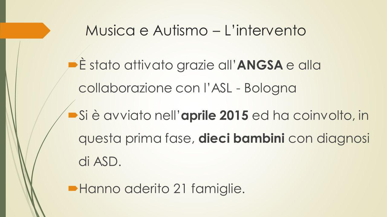 Musica e Autismo – L'intervento  È stato attivato grazie all' ANGSA e alla collaborazione con l'ASL - Bologna  Si è avviato nell' aprile 2015 ed ha coinvolto, in questa prima fase, dieci bambini con diagnosi di ASD.