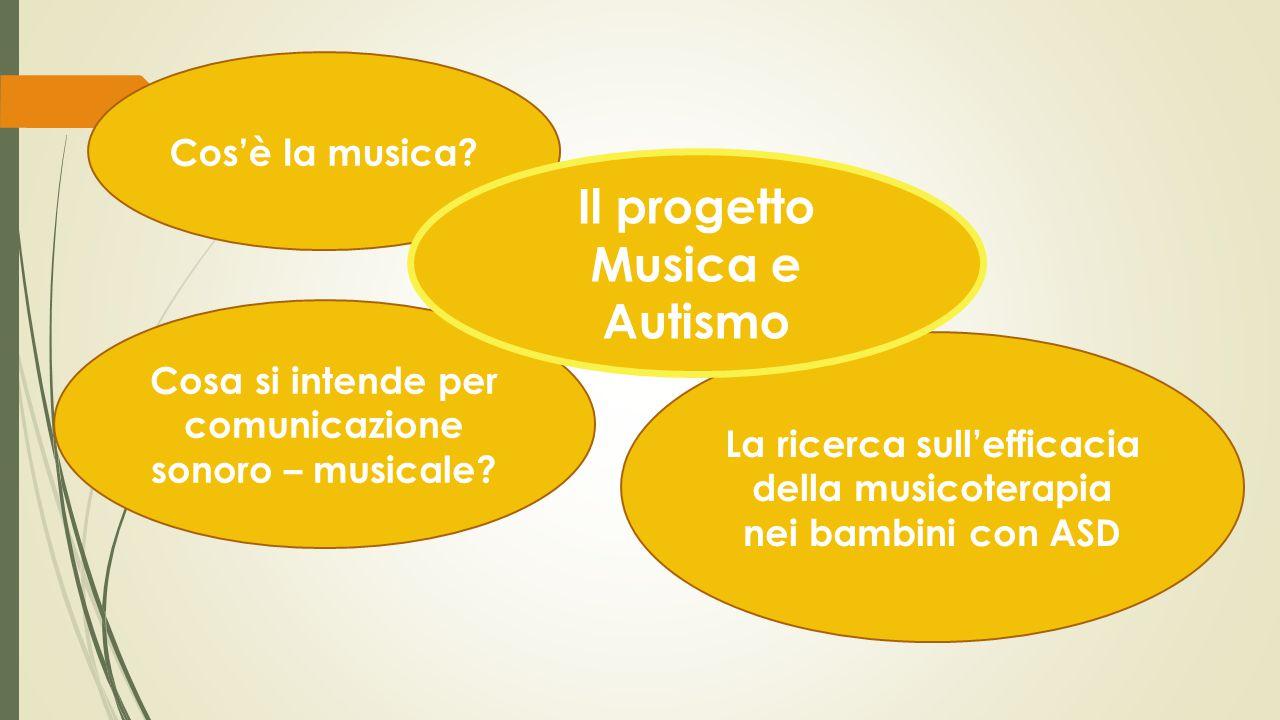 La ricerca sull'efficacia della musicoterapia nei bambini con ASD Cos'è la musica? Cosa si intende per comunicazione sonoro – musicale? Il progetto Mu