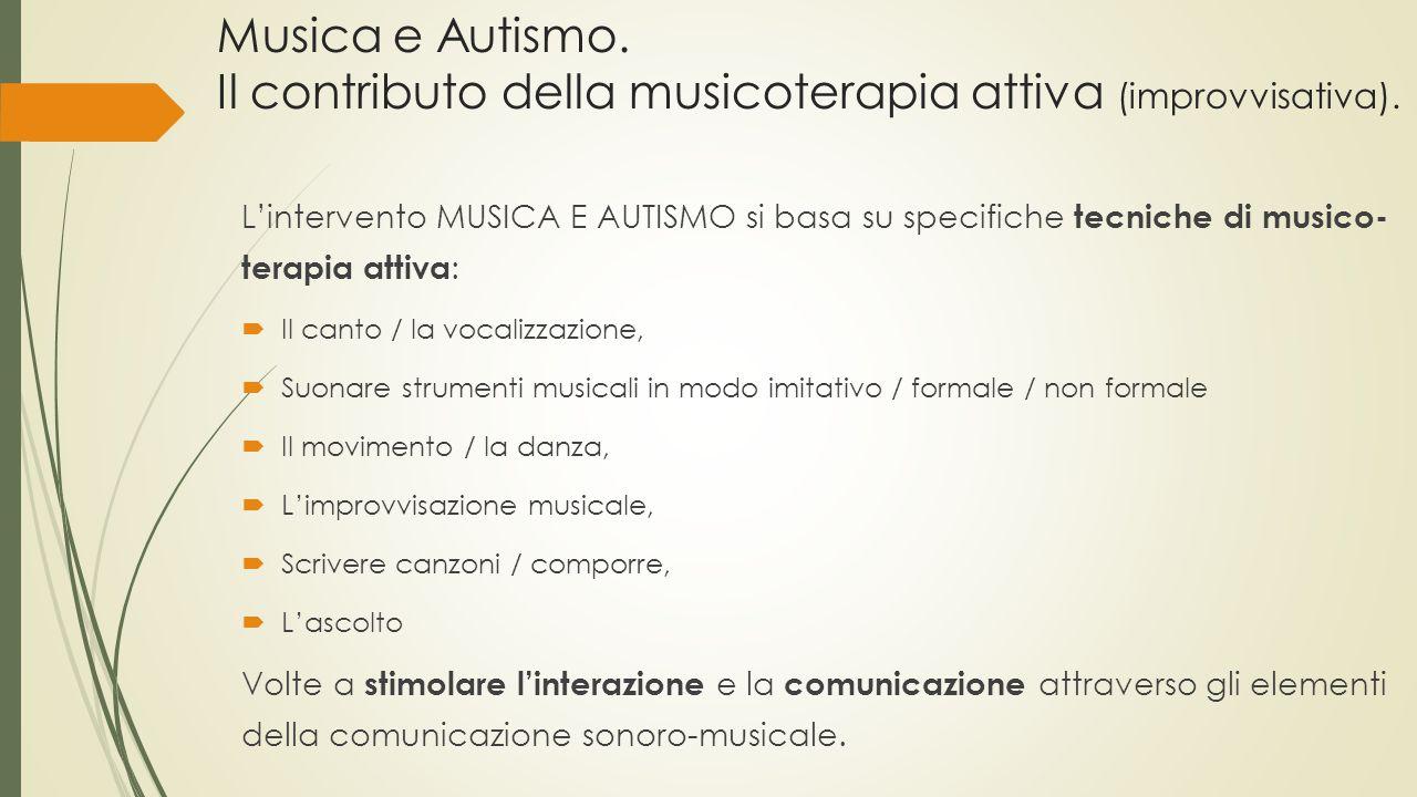 L'intervento MUSICA E AUTISMO si basa su specifiche tecniche di musico- terapia attiva :  Il canto / la vocalizzazione,  Suonare strumenti musicali in modo imitativo / formale / non formale  Il movimento / la danza,  L'improvvisazione musicale,  Scrivere canzoni / comporre,  L'ascolto Volte a stimolare l'interazione e la comunicazione attraverso gli elementi della comunicazione sonoro-musicale.