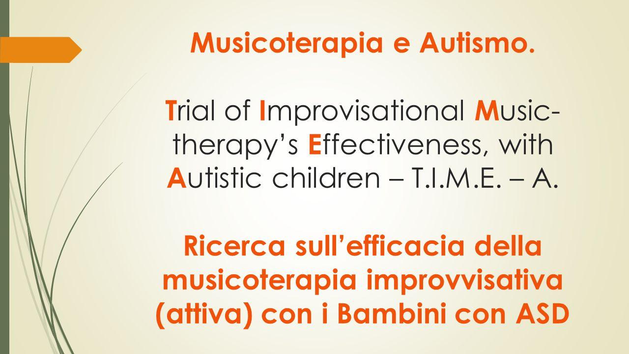 Musicoterapia e Autismo. T rial of I mprovisational M usic- therapy's E ffectiveness, with A utistic children – T.I.M.E. – A. Ricerca sull'efficacia d