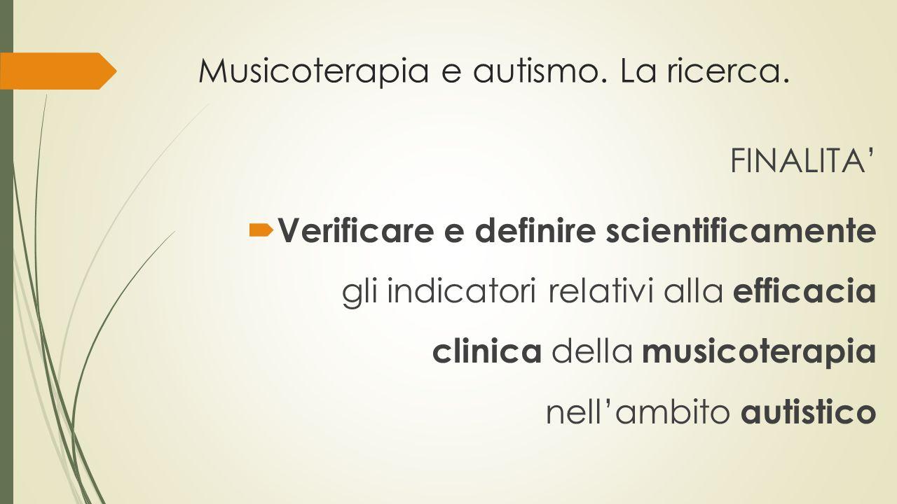 Musicoterapia e autismo. La ricerca. FINALITA'  Verificare e definire scientificamente gli indicatori relativi alla efficacia clinica della musicoter