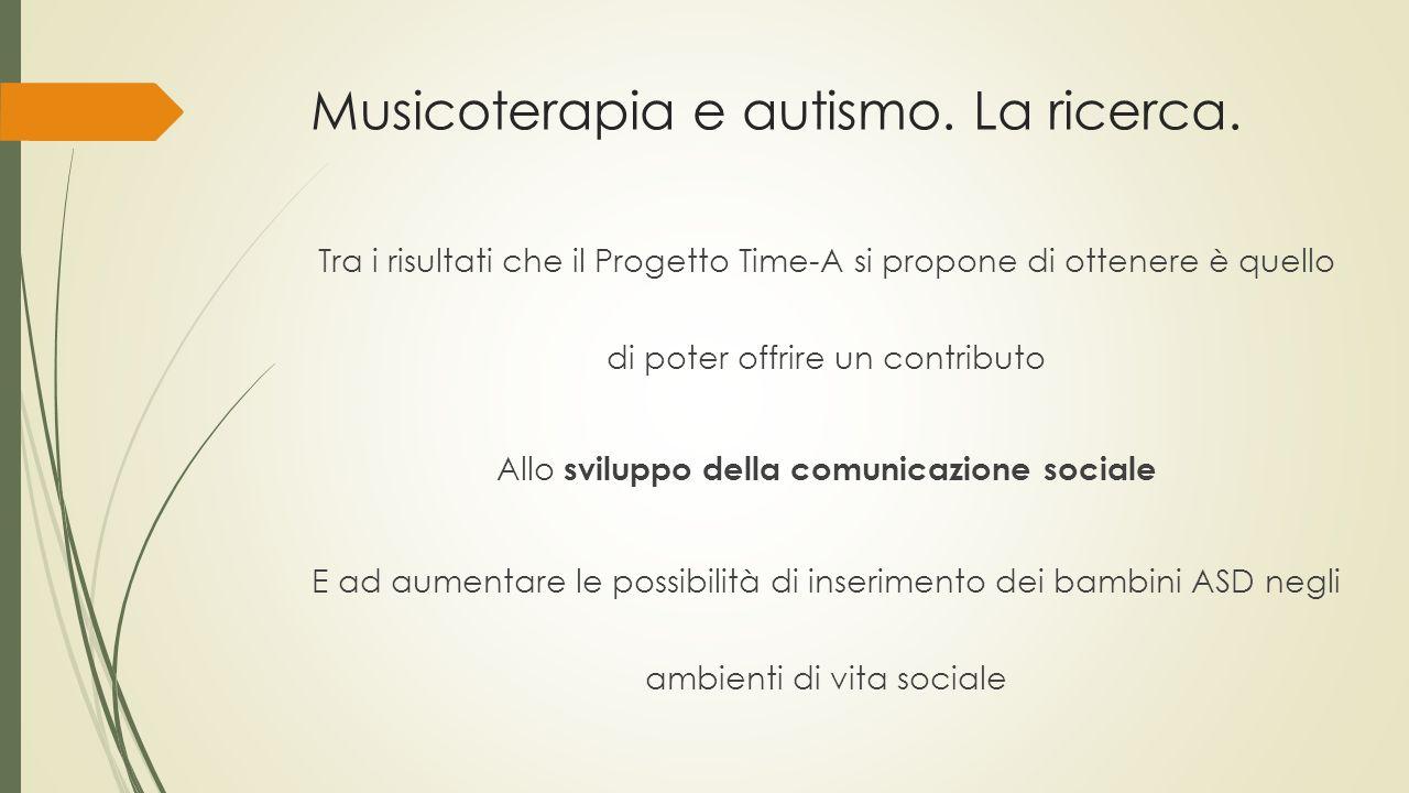 Musicoterapia e autismo. La ricerca. Tra i risultati che il Progetto Time-A si propone di ottenere è quello di poter offrire un contributo Allo svilup