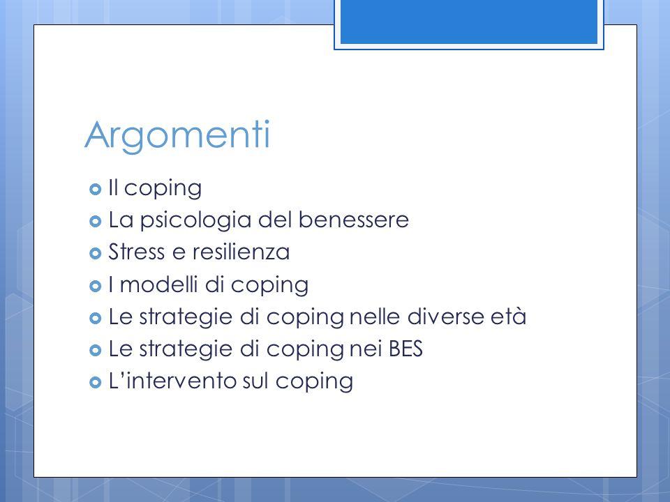 Argomenti  Il coping  La psicologia del benessere  Stress e resilienza  I modelli di coping  Le strategie di coping nelle diverse età  Le strate