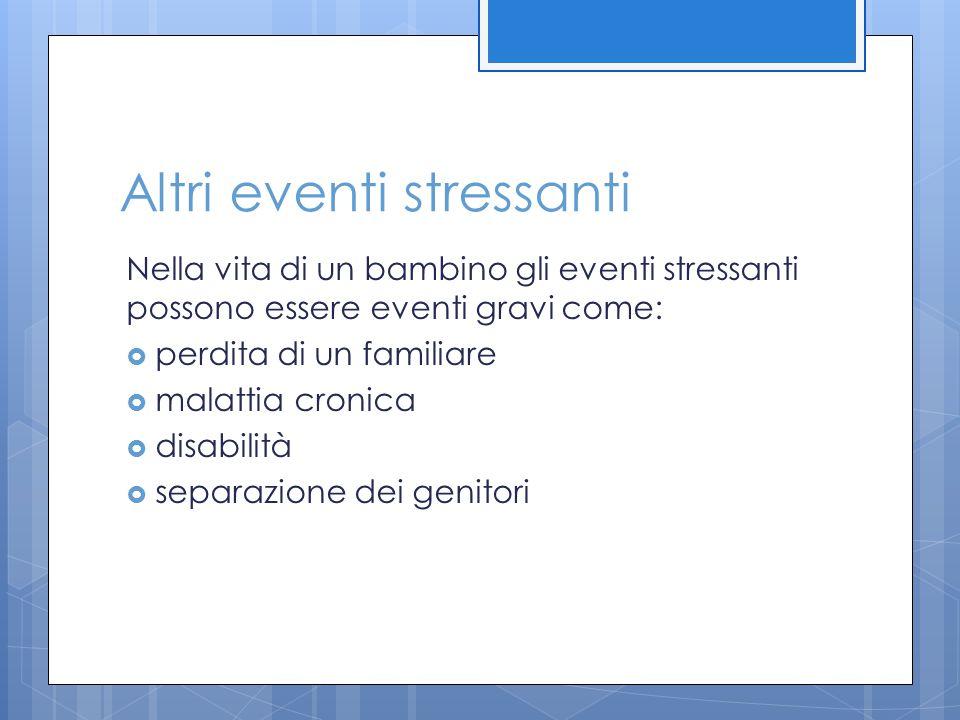 Altri eventi stressanti Nella vita di un bambino gli eventi stressanti possono essere eventi gravi come:  perdita di un familiare  malattia cronica