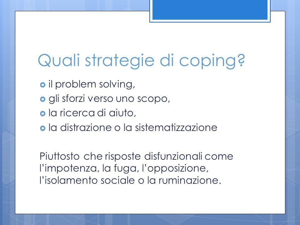 Quali strategie di coping?  il problem solving,  gli sforzi verso uno scopo,  la ricerca di aiuto,  la distrazione o la sistematizzazione Piuttost