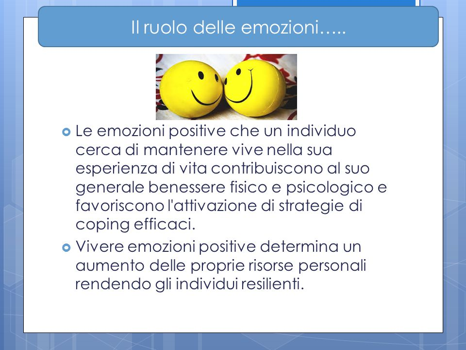  Le emozioni positive che un individuo cerca di mantenere vive nella sua esperienza di vita contribuiscono al suo generale benessere fisico e psicolo