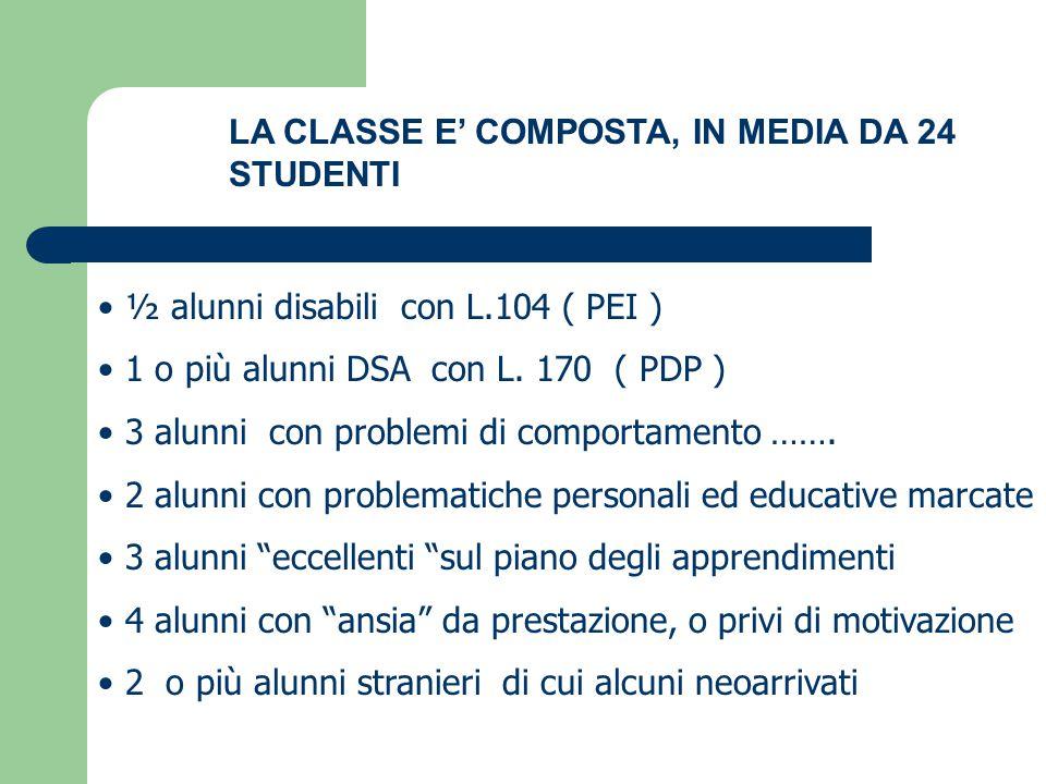 LA CLASSE E' COMPOSTA, IN MEDIA DA 24 STUDENTI ½ alunni disabili con L.104 ( PEI ) 1 o più alunni DSA con L. 170 ( PDP ) 3 alunni con problemi di comp