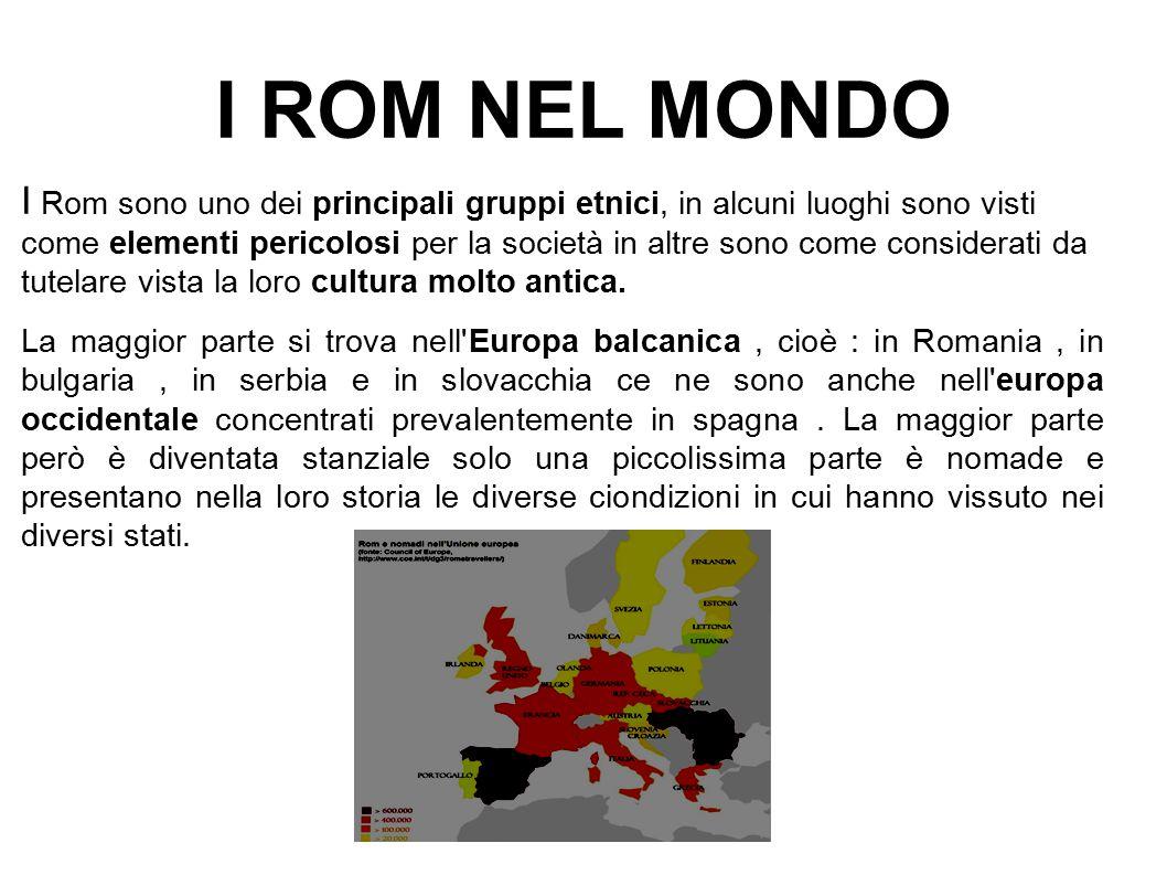 I ROM NEL MONDO I Rom sono uno dei principali gruppi etnici, in alcuni luoghi sono visti come elementi pericolosi per la società in altre sono come co
