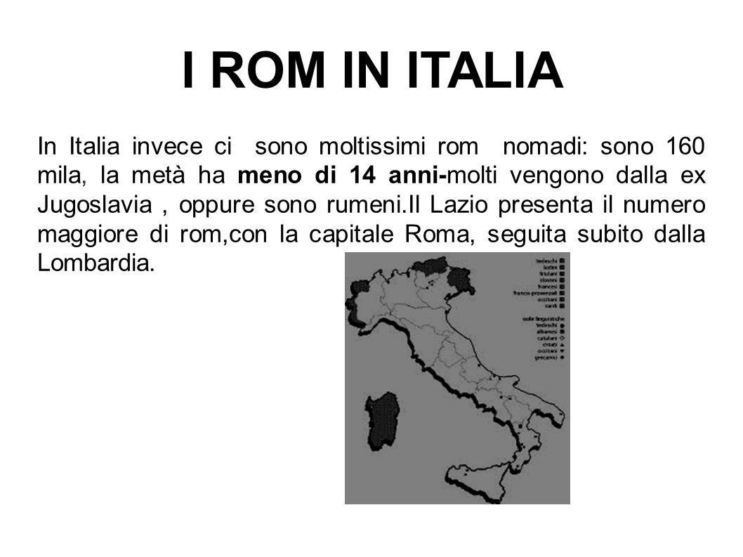 I ROM IN ITALIA In Italia invece ci sono moltissimi rom nomadi: sono 160 mila, la metà ha meno di 14 anni-molti vengono dalla ex Jugoslavia, oppure so