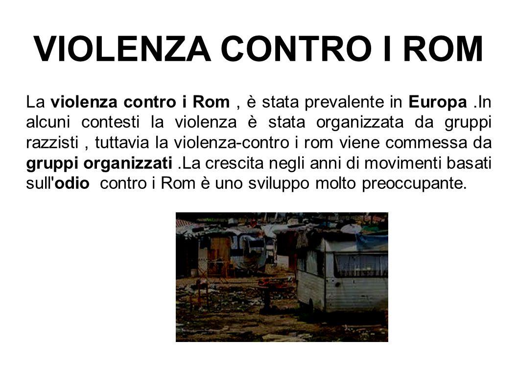 VIOLENZA CONTRO I ROM La violenza contro i Rom, è stata prevalente in Europa.In alcuni contesti la violenza è stata organizzata da gruppi razzisti, tu
