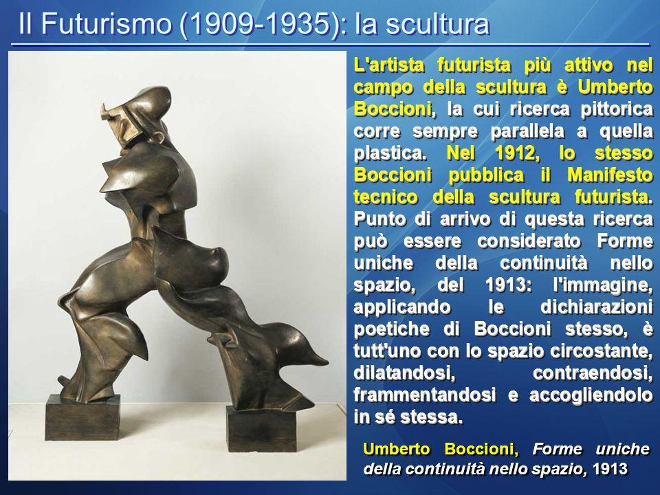 Il Futurismo (1909-1935): la scultura Umberto Boccioni, Forme uniche della continuità nello spazio, 1913 L'artista futurista più attivo nel campo dell