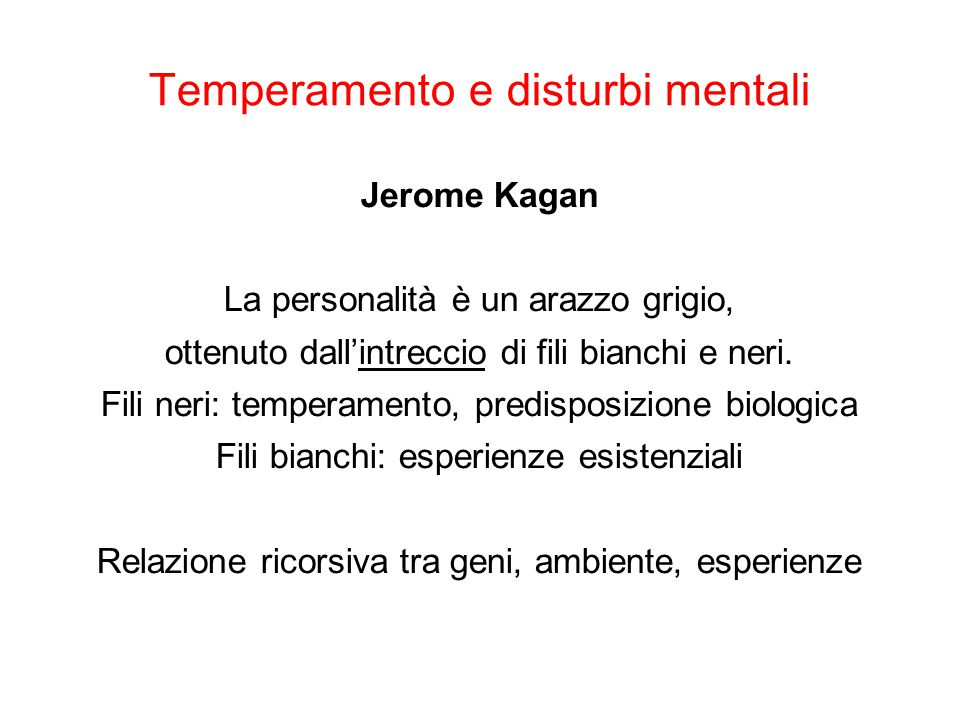 Temperamento e disturbi mentali Jerome Kagan La personalità è un arazzo grigio, ottenuto dall'intreccio di fili bianchi e neri. Fili neri: temperament