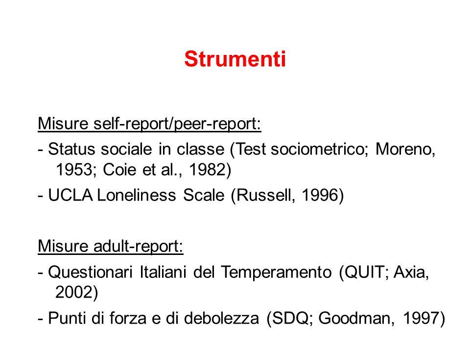 Strumenti Misure self-report/peer-report: - Status sociale in classe (Test sociometrico; Moreno, 1953; Coie et al., 1982) - UCLA Loneliness Scale (Rus