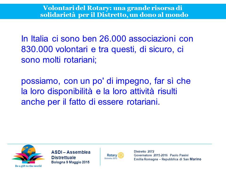 Distretto 2072 Governatore 2015-2016 Paolo Pasini Emilia Romagna – Repubblica di San Marino ASDI – Assemblea Distrettuale Bologna 9 Maggio 2015 Volontari del Rotary: una grande risorsa di solidarietà per il Distretto, un dono al mondo In Italia ci sono ben 26.000 associazioni con 830.000 volontari e tra questi, di sicuro, ci sono molti rotariani; possiamo, con un po di impegno, far sì che la loro disponibilità e la loro attività risulti anche per il fatto di essere rotariani.