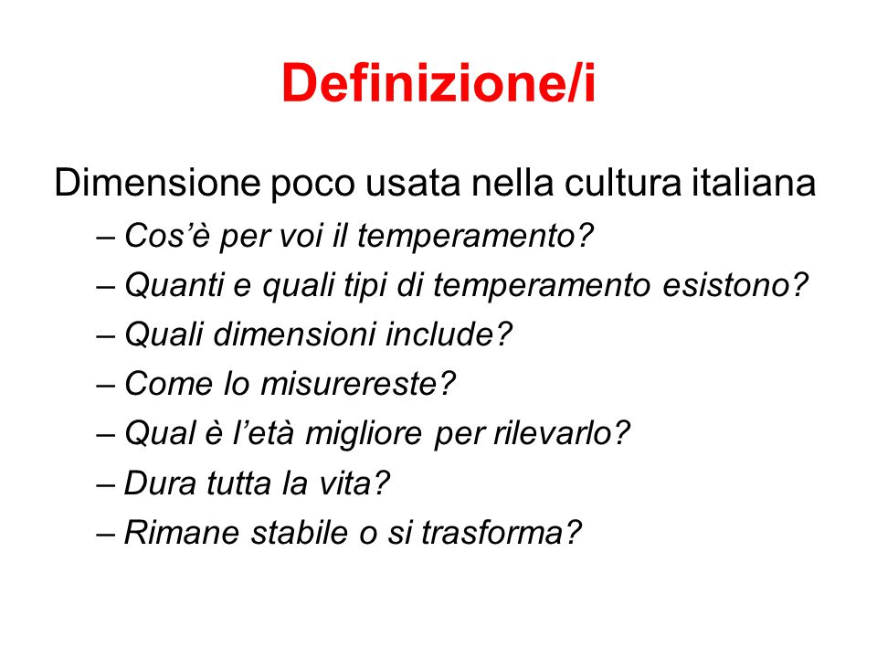 Definizione/i Dimensione poco usata nella cultura italiana –Cos'è per voi il temperamento? –Quanti e quali tipi di temperamento esistono? –Quali dimen