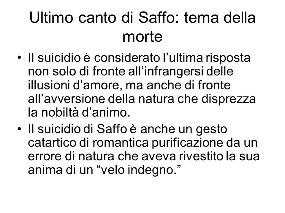 Ultimo canto di Saffo: tema della morte Il suicidio è considerato l'ultima risposta non solo di fronte all'infrangersi delle illusioni d'amore, ma anc