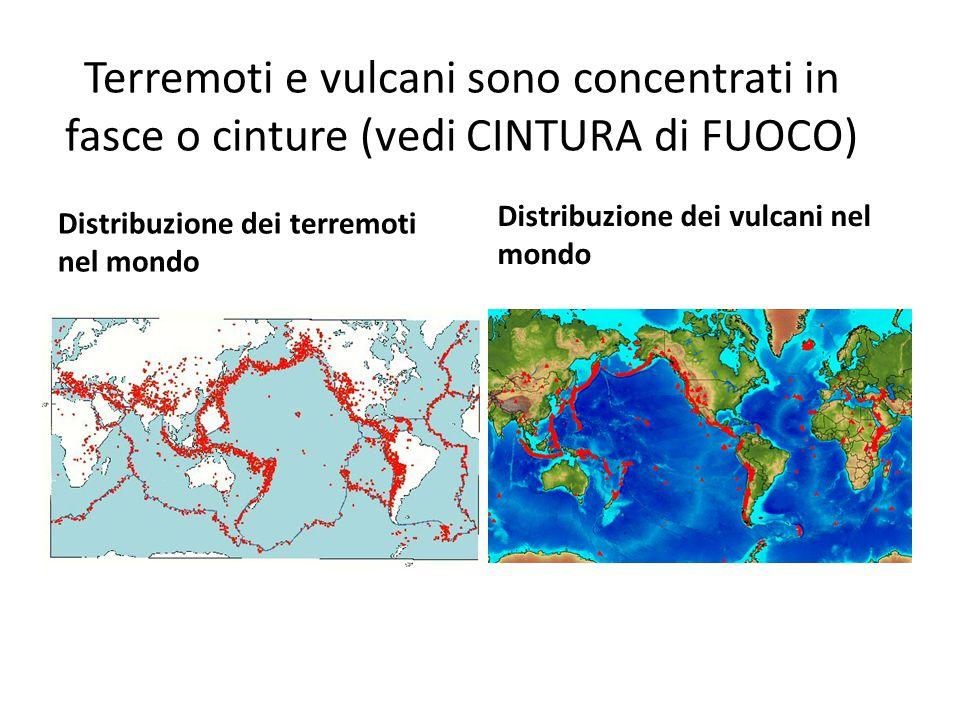 Terremoti e vulcani sono concentrati in fasce o cinture (vedi CINTURA di FUOCO) Distribuzione dei terremoti nel mondo Distribuzione dei vulcani nel mondo