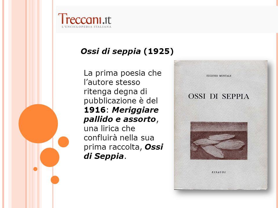 La prima poesia che l'autore stesso ritenga degna di pubblicazione è del 1916: Meriggiare pallido e assorto, una lirica che confluirà nella sua prima raccolta, Ossi di Seppia.