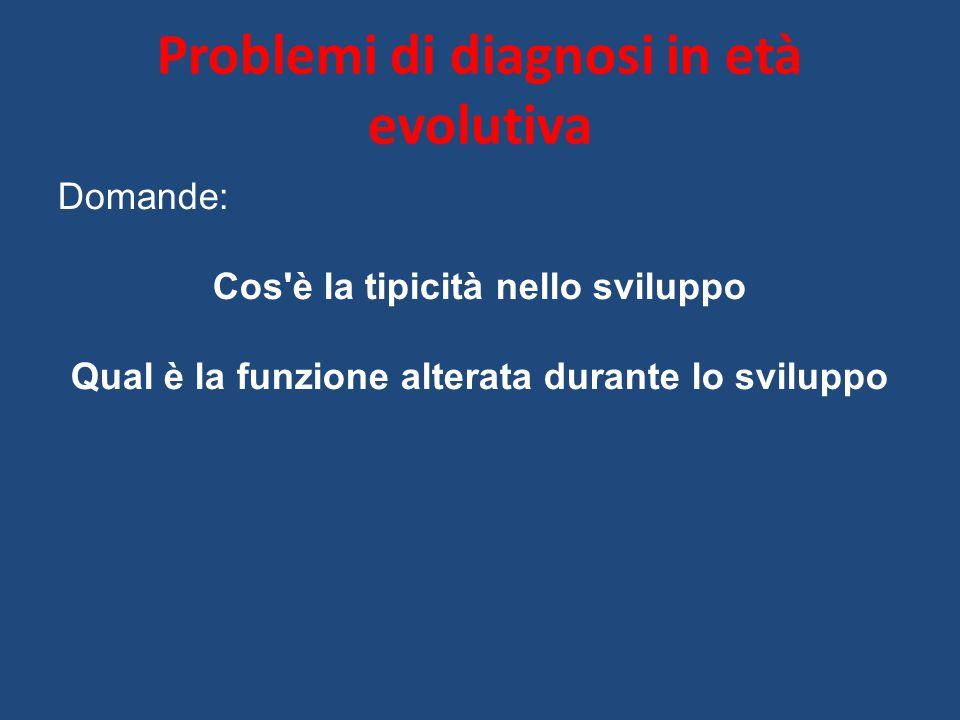 Problemi di diagnosi in età evolutiva Domande: Cos è la tipicità nello sviluppo Qual è la funzione alterata durante lo sviluppo