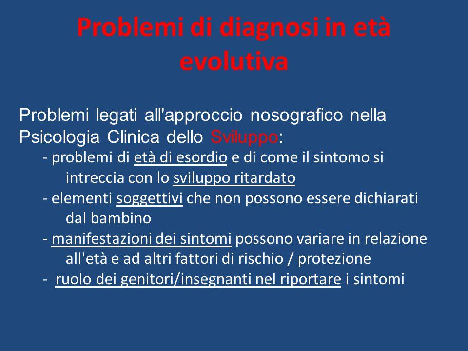 Problemi di diagnosi in età evolutiva Problemi legati all'approccio nosografico nella Psicologia Clinica dello Sviluppo: - problemi di età di esordio