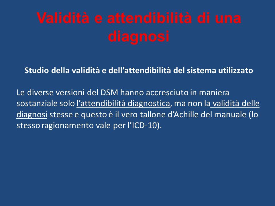 Validità e attendibilità di una diagnosi Studio della validità e dell'attendibilità del sistema utilizzato Le diverse versioni del DSM hanno accresciuto in maniera sostanziale solo l'attendibilità diagnostica, ma non la validità delle diagnosi stesse e questo è il vero tallone d'Achille del manuale (lo stesso ragionamento vale per l'ICD-10).