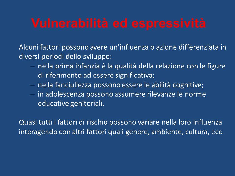 Vulnerabilità ed espressività Alcuni fattori possono avere un'influenza o azione differenziata in diversi periodi dello sviluppo: – nella prima infanz
