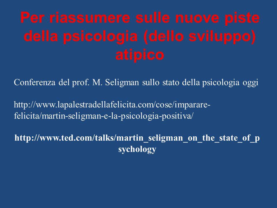 Per riassumere sulle nuove piste della psicologia (dello sviluppo) atipico Conferenza del prof. M. Seligman sullo stato della psicologia oggi http://w