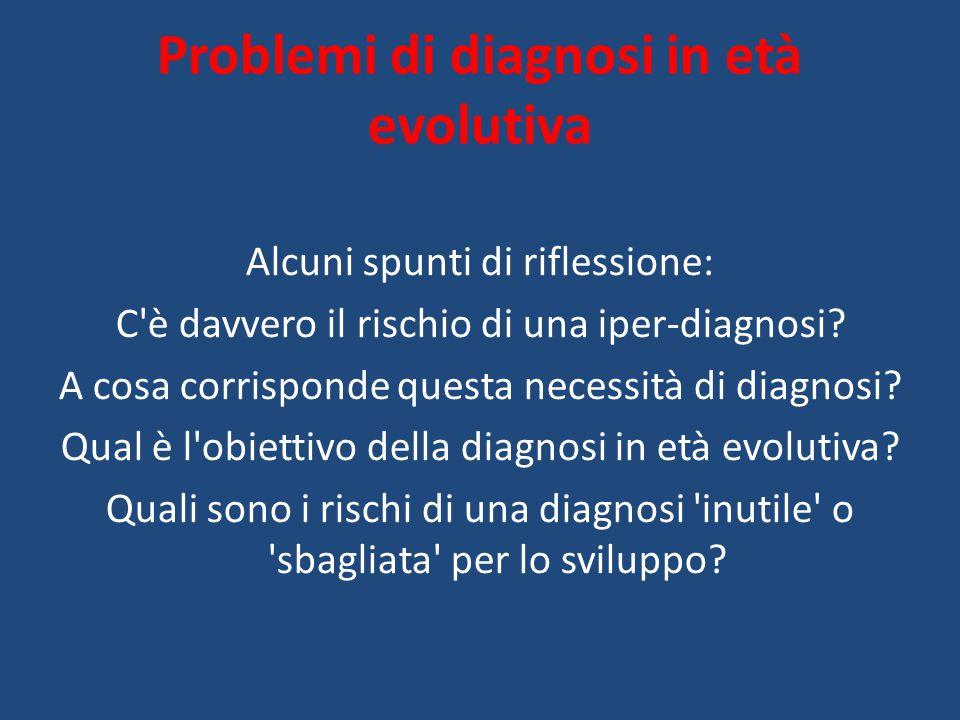 Problemi di diagnosi in età evolutiva Alcuni spunti di riflessione: C'è davvero il rischio di una iper-diagnosi? A cosa corrisponde questa necessità d