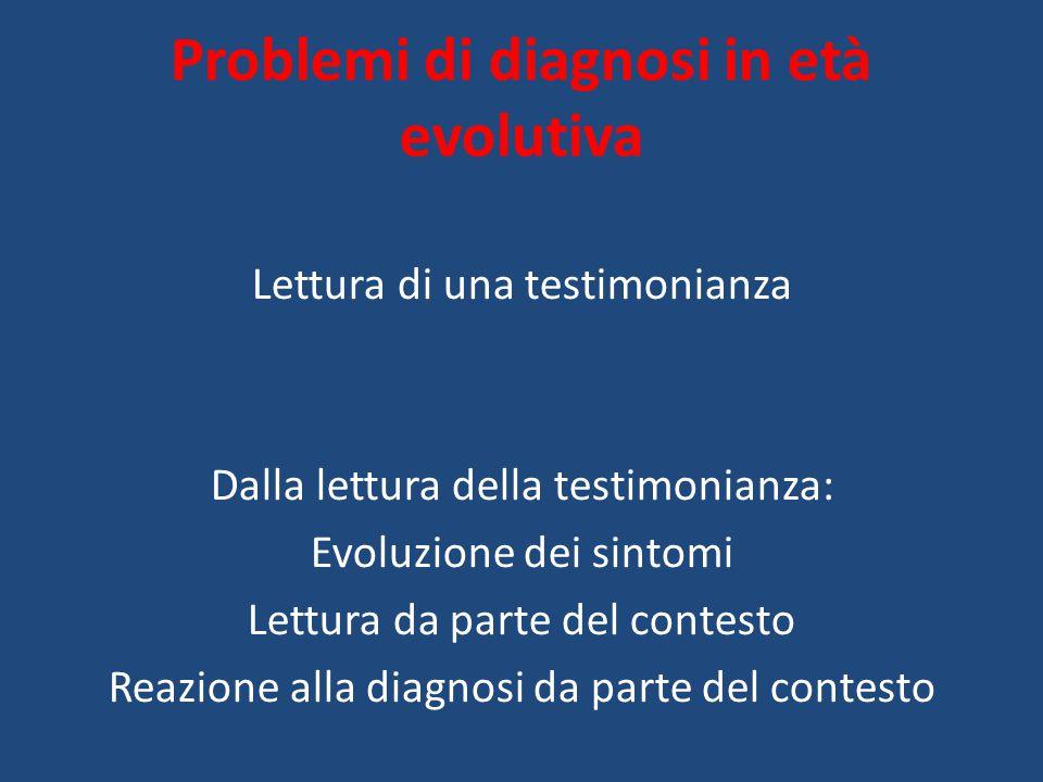 Problemi di diagnosi in età evolutiva Lettura di una testimonianza Dalla lettura della testimonianza: Evoluzione dei sintomi Lettura da parte del contesto Reazione alla diagnosi da parte del contesto