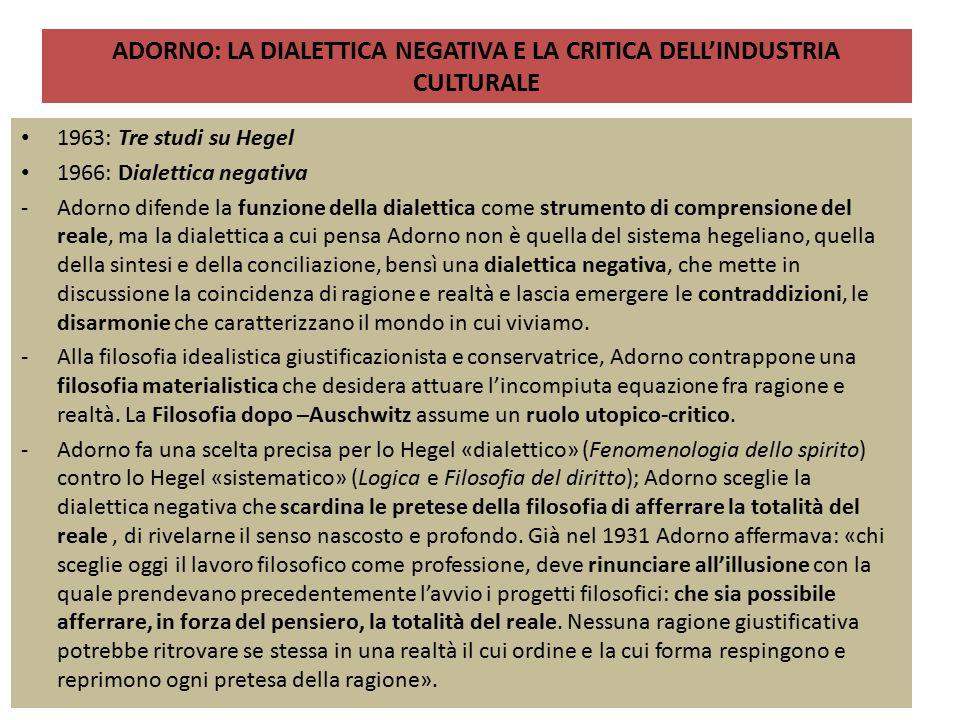 ADORNO: LA DIALETTICA NEGATIVA E LA CRITICA DELL'INDUSTRIA CULTURALE 1963: Tre studi su Hegel 1966: Dialettica negativa -Adorno difende la funzione de