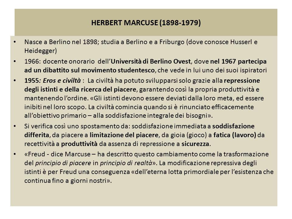 HERBERT MARCUSE (1898-1979) Nasce a Berlino nel 1898; studia a Berlino e a Friburgo (dove conosce Husserl e Heidegger) 1966: docente onorario dell'Uni