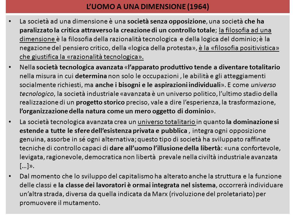 L'UOMO A UNA DIMENSIONE (1964) La società ad una dimensione è una società senza opposizione, una società che ha paralizzato la critica attraverso la c