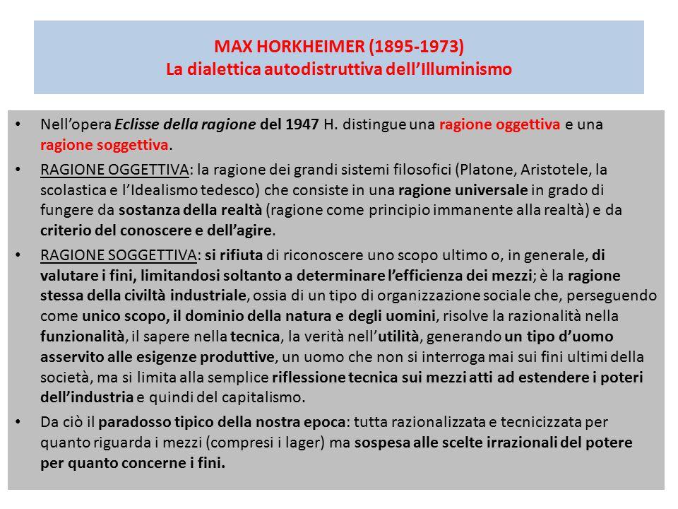 MAX HORKHEIMER (1895-1973) La dialettica autodistruttiva dell'Illuminismo Nell'opera Eclisse della ragione del 1947 H. distingue una ragione oggettiva