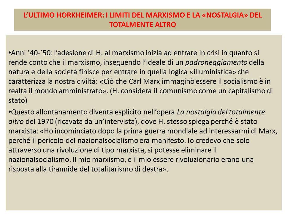 L'ULTIMO HORKHEIMER: I LIMITI DEL MARXISMO E LA «NOSTALGIA» DEL TOTALMENTE ALTRO Anni '40-'50: l'adesione di H. al marxismo inizia ad entrare in crisi