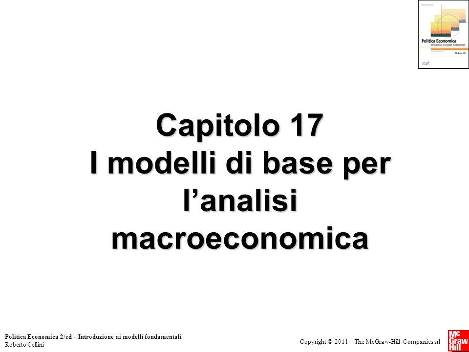 Copyright © 2011 – The McGraw-Hill Companies srl Politica Economica 2/ed – Introduzione ai modelli fondamentali Roberto Cellini Capitolo 17 I modelli di base per l'analisi macroeconomica